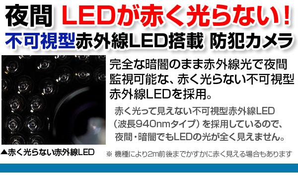WTW日本製 不可視型赤外線LEDを搭載防犯カメラ。完全な暗闇でも赤外線光で夜間監視可能、赤く光らない不可視型赤外線LEDを採用 明かりのない暗闇でも、赤外線光を照射して、物体を照らし出します。暗い玄関や車庫などでも撮影が可能なカメラです。※赤外線には照射距離があり、各商品スペックの 赤外線LED監視距離をご確認ください。赤く光らない不可視型赤外線LED(940nmタイプ)を採用しているので、夜間にLEDが全く見えません。