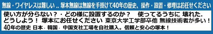 無線・ワイヤレスは難しい .. 塚本無線は無線手掛けて 40年の歴史 操作・設置・修理はお任せください。使い方が分らない?・どの様に設置するのか? 使ってるうちに 壊れた. どうしよう! 塚本にお任せください。  40年の歴史 日本 韓国 中国 支社工場は自社購入だから安心!