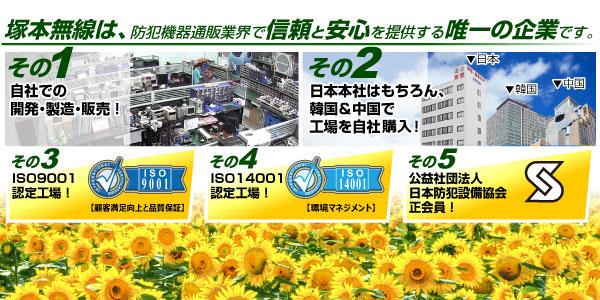 塚本無線は、防犯機器通販業界で信頼と安心を提供する唯一の企業です。Point1「自社での開発・製造・販売!」Point2「韓国&中国で向上を自社所有!」Point3「ISO9001取得」Point4「ISO14001取得!」Point5「公益社団法人日本防犯設備協会 正会員!」
