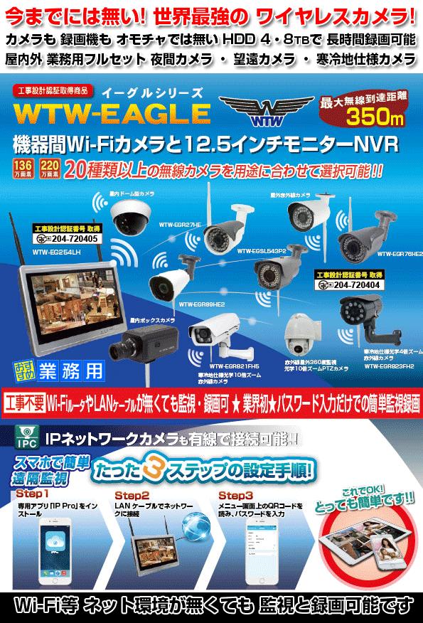 WTW-イーグル シリーズ 合法 350m 機器間 Wi-Fi カメラ 今までにない 本格的な 業務用 220万画素 カメラと 12.5インチ モニター搭載 NVR 録画機! Wi-Fi カメラも業務用で本格的 カメラが 16機種から 選択可能 赤外線 夜間カメラ ・ 屋外 光学10倍 ズームカメラ・光学10倍 寒冷地仕様カメラ ・ 夜間もカラー監視の防犯灯カメラ ・ センサーライトカメラ ・ BOX型カメラ ・ 長距離赤外線カメラ ・ スピードドームカメラ ・ 360度監視カメラ 他 長時間監視 長時間録画が出来る プロ仕様カメラのフルセットは WTW-イーグル シリーズです!!