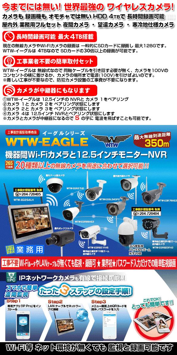 WTW-EAGLE シリーズ 合法 350m 機器間 Wi-Fi カメラ 今までにない 本格的な 業務用 220万画素 カメラと 12.5インチ モニター搭載 NVR 録画機! Wi-Fi カメラも業務用で本格的 カメラが 16機種から 選択可能 赤外線 夜間カメラ ・ 屋外 光学10倍 ズームカメラ・光学10倍 寒冷地仕様カメラ ・ 夜間もカラー監視の防犯灯カメラ ・ センサーライトカメラ ・ BOX型カメラ ・ 長距離赤外線カメラ ・ スピードドームカメラ ・ 360度監視カメラ 他 長時間監視 長時間録画が出来る プロ仕様カメラのフルセットは WTW-イーグル シリーズです!!
