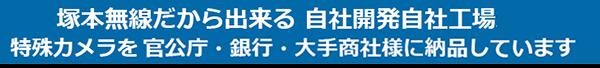 塚本無線だから出来る 自社開発自社工場製造の日本製 特殊カメラを官公庁・銀行・大手商社様に納品させて頂いています。