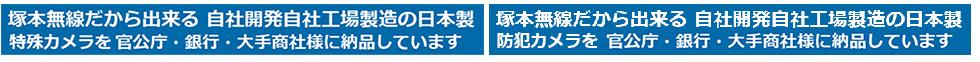塚本無線だから出来る 自社開発自社工場製造の日本製 特殊防犯カメラ・防犯カメラ・録画機を官公庁・銀行・大手商社様に納品させて頂いています。