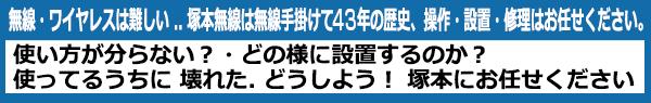 無線・ワイヤレスは難しい .. 塚本無線は無線手掛けて 39年の歴史 操作・設置・修理はお任せください。使い方が分らない?・どの様に設置するのか? 使ってるうちに 壊れた. どうしよう! 塚本にお任せください。  39年の歴史 日本 韓国 中国 支社工場は自社購入だから安心!